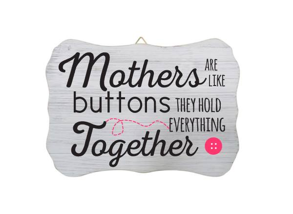 """Mothers Are Like Buttons they Hold Everything Together"" White Wood Sign"