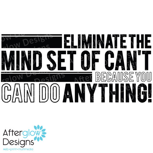 Eliminate mind set of can't because you can do anything!