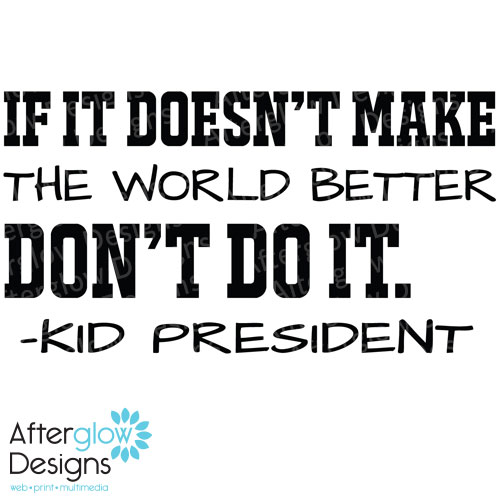 If it doesn't make the world better don't do it. - Kid President