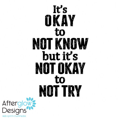 It's okay to not know but it's not okay to try
