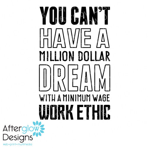 You can't have a million dollar dream with a minimum wage work ethic